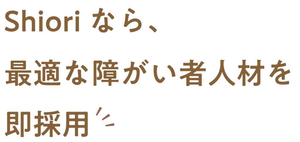 Shiori なら、 最適な障がい者人材を 即採用